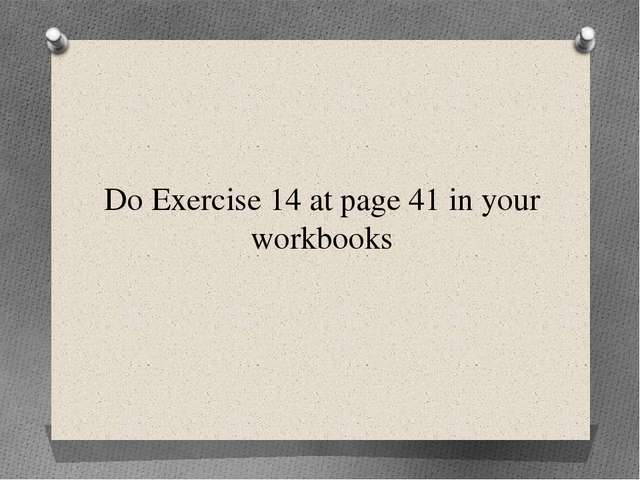 Do Exercise 14 at page 41 in your workbooks