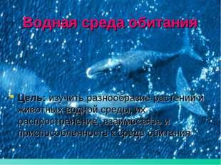 Водная среда обитания Цель: изучить разнообразие растений и животных водной с