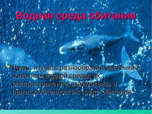 Водная среда обитания Цель: изучить разнообразие растений и животных водной с...