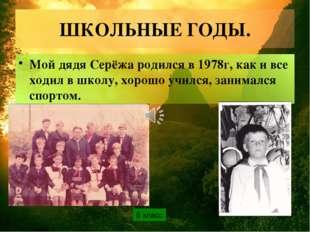 ШКОЛЬНЫЕ ГОДЫ. Мой дядя Серёжа родился в 1978г, как и все ходил в школу, хоро