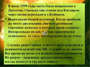 В июле 1999 года часть была направлена в Дагестан. Сначала они стояли под Киз
