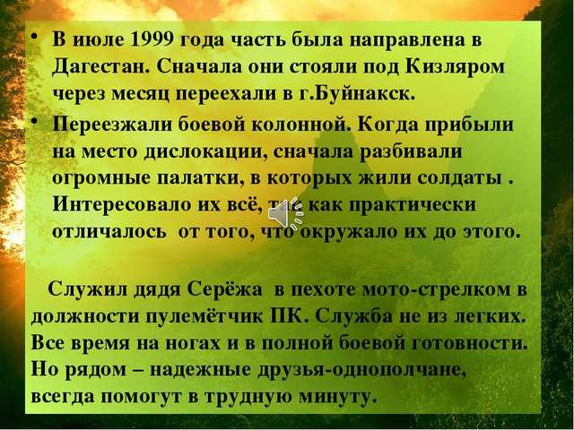 В июле 1999 года часть была направлена в Дагестан. Сначала они стояли под Киз...