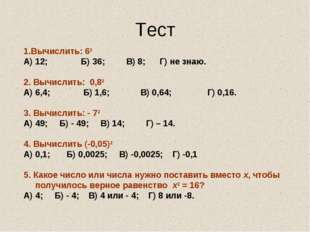 Тест 1.Вычислить: 62 А) 12; Б) 36; В) 8; Г) не знаю. 2. Вычислить: 0,82 А) 6,