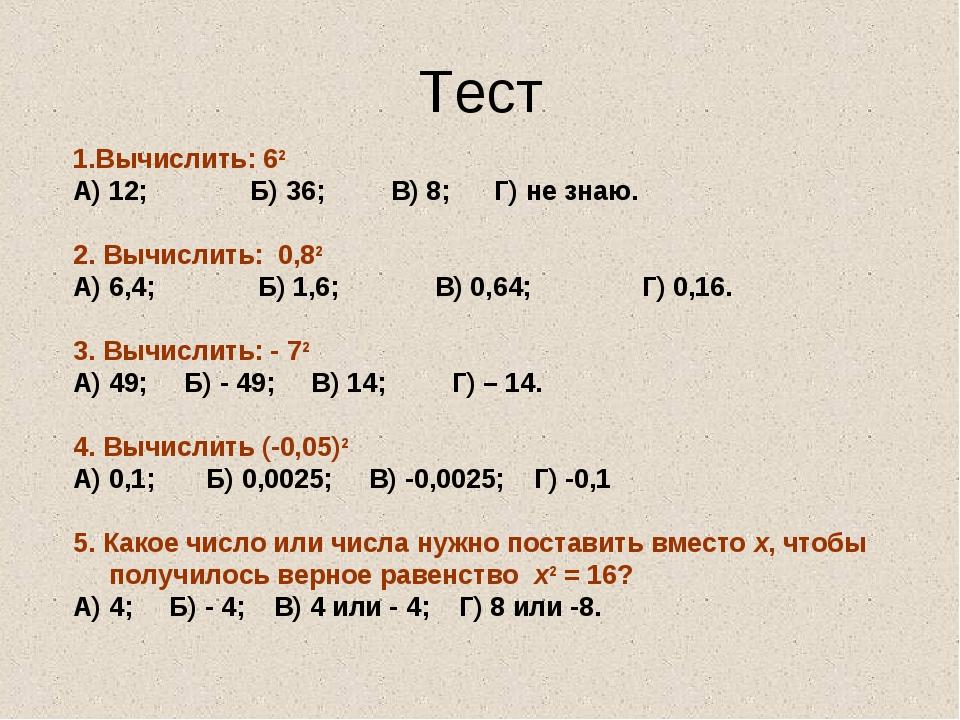 Тест 1.Вычислить: 62 А) 12; Б) 36; В) 8; Г) не знаю. 2. Вычислить: 0,82 А) 6,...