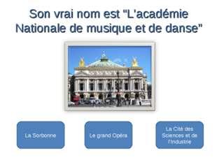 Le grand Opéra La Sorbonne La Cité des Sciences et de l'Industrie Son vrai n