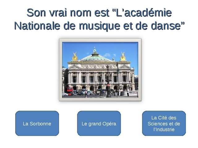 Le grand Opéra La Sorbonne La Cité des Sciences et de l'Industrie Son vrai n...