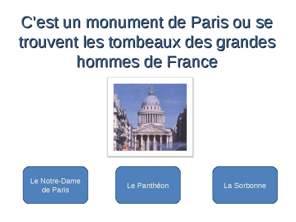 Le Panthéon Le Notre-Dame de Paris La Sorbonne C'est un monument de Paris ou...