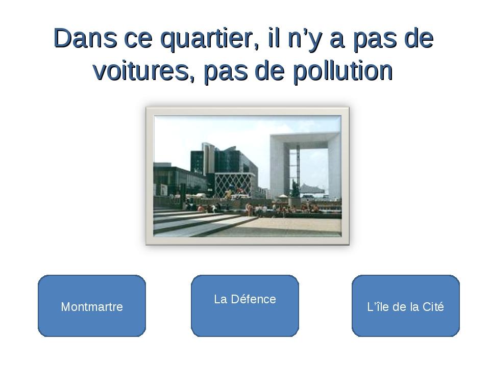 La Défence Montmartre L'île de la Cité Dans ce quartier, il n'y a pas de voi...
