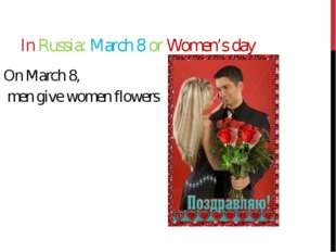 In Russia: March 8 or Women's day On March 8, men give women flowers