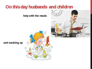 Оn this day husbands and children help with the meals and washing up