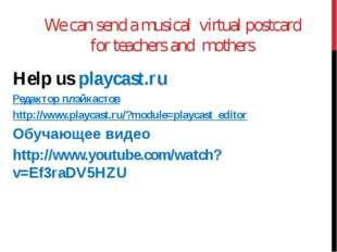 We can send a musical virtual postcard for teachers and mothers Help us playc