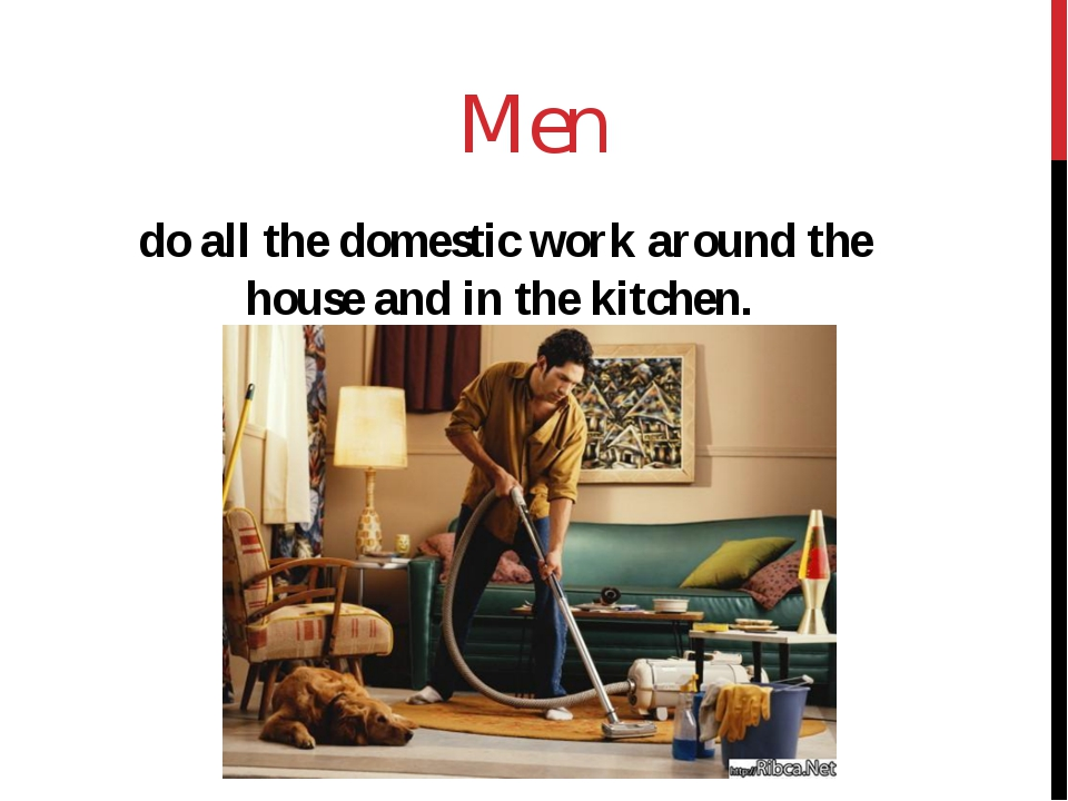 Men do all the domestic work around the house and in the kitchen.