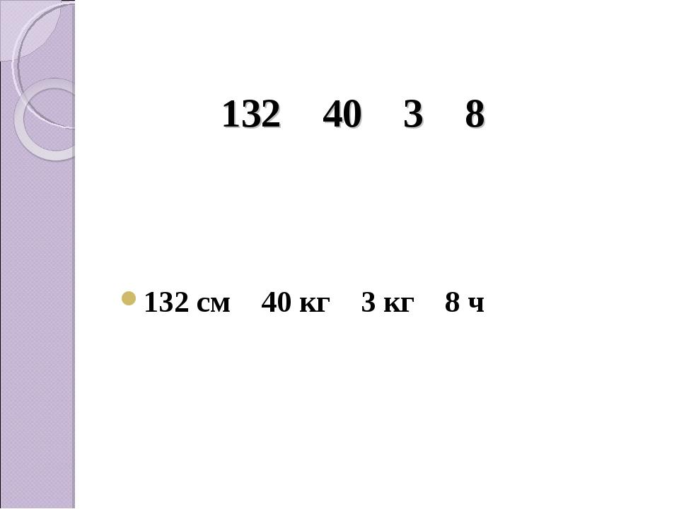 132 см 40 кг 3 кг 8 ч 132 40 3 8