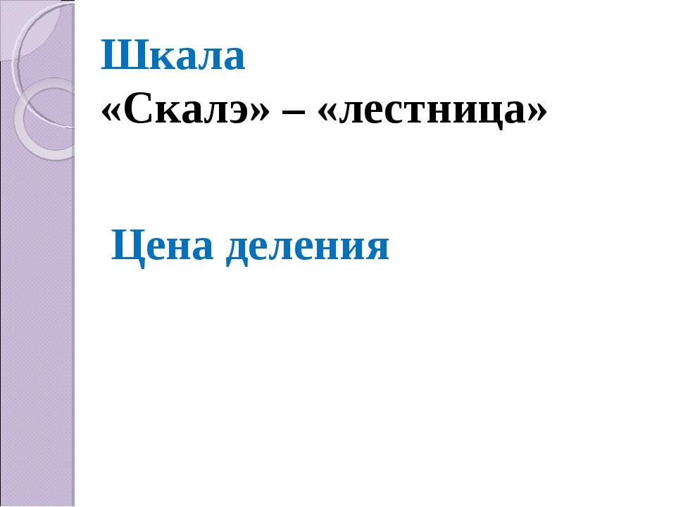 Шкала «Скалэ» – «лестница» Цена деления