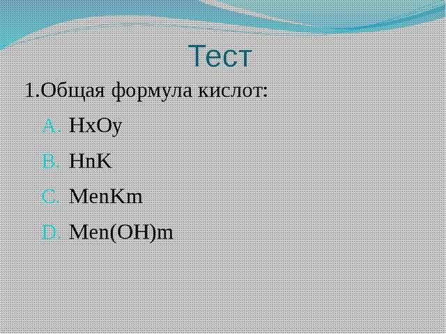 Тест 1.Общая формула кислот: HxOy HnK MenKm Men(OH)m