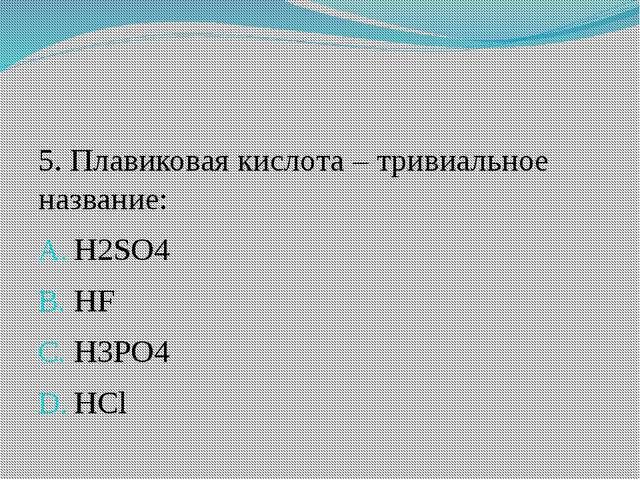 5. Плавиковая кислота – тривиальное название: H2SO4 HF H3PO4 HCl
