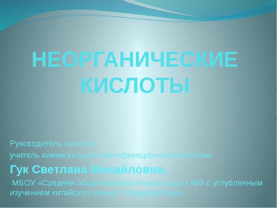 НЕОРГАНИЧЕСКИЕ КИСЛОТЫ Руководитель проекта : учитель химии высшей квалификац...