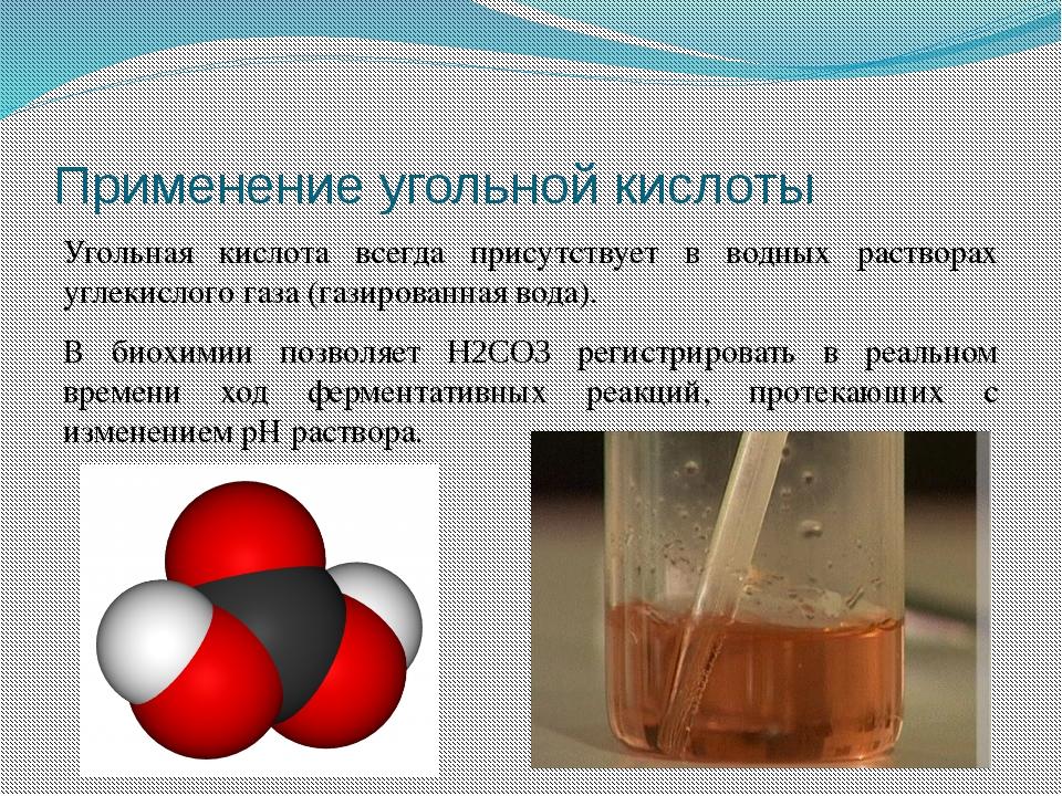 Применение угольной кислоты Угольная кислота всегда присутствует в водных рас...