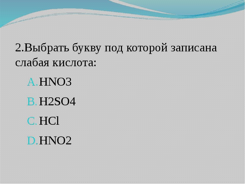2.Выбрать букву под которой записана слабая кислота: HNO3 H2SO4 HCl HNO2
