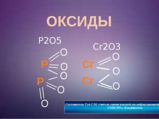 ОКСИДЫ O P2O5 Cr O P O O O P O Составитель: Гук С.М. учитель химии высшей ква