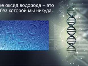 А также оксид водорода – это вода, без которой мы никуда.