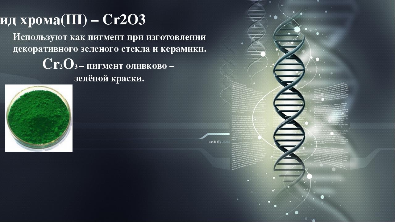 Оксид хрома(III) – Cr2O3 Используют как пигмент при изготовлении декоративног...