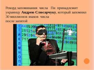 Рекорд запоминаниячислаПипринадлежит украинцу Андрею Слюсарчуку, котор