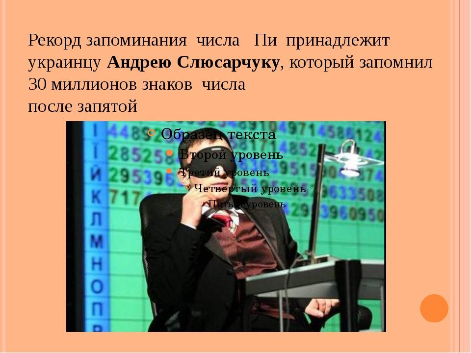 Рекорд запоминаниячислаПипринадлежит украинцу Андрею Слюсарчуку, котор...