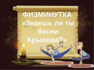 ФИЗМИНУТКА «Знаешь ли ты басни Крылова?»
