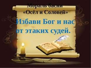 Мораль басни «Осёл и Соловей» Избави Бог и нас от этаких судей.