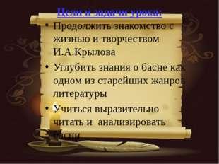 Цели и задачи урока: Продолжить знакомство с жизнью и творчеством И.А.Крылова