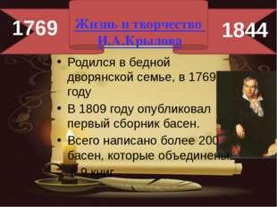 Жизнь и творчество И.А.Крылова Родился в бедной дворянской семье, в 1769 год