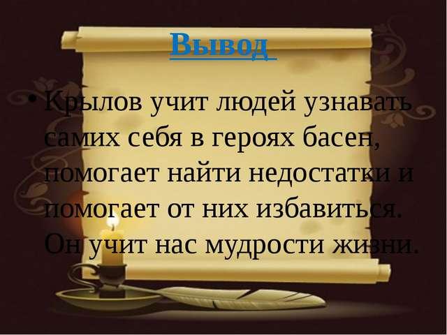 Вывод Крылов учит людей узнавать самих себя в героях басен, помогает найти не...