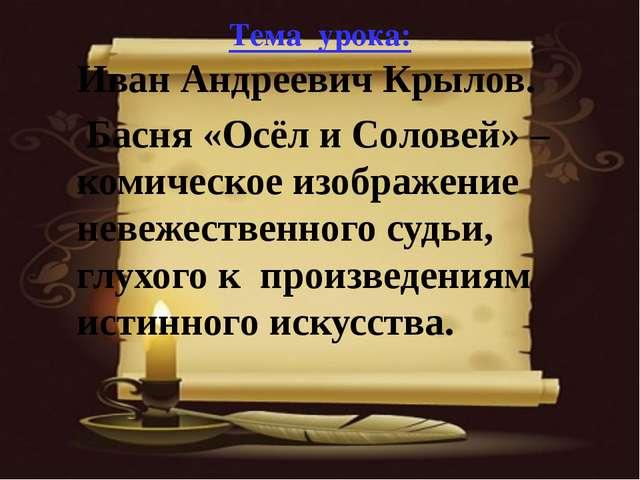 Тема урока: Иван Андреевич Крылов. Басня «Осёл и Соловей» – комическое изобра...