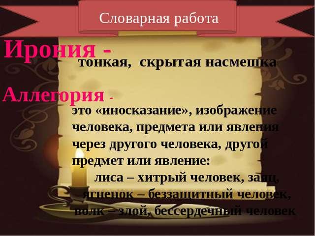 Словарная работа Ирония - Аллегория - тонкая, скрытая насмешка это «иносказа...
