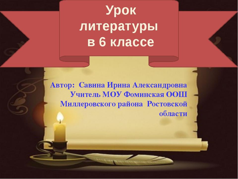 Урок литературы в 6 классе Автор: Савина Ирина Александровна Учитель МОУ Фом...
