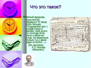 Что это такое? «Милый дедушка, Константин Макарыч! И пишу тебе письмо. Поздр