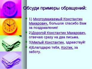 Обсуди примеры обращений: 1) Многоуважаемый Константин Макарович, большое спа