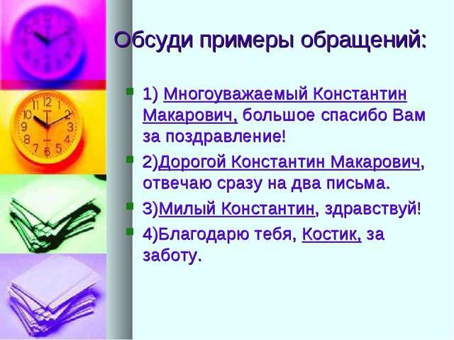 Обсуди примеры обращений: 1) Многоуважаемый Константин Макарович, большое спа...