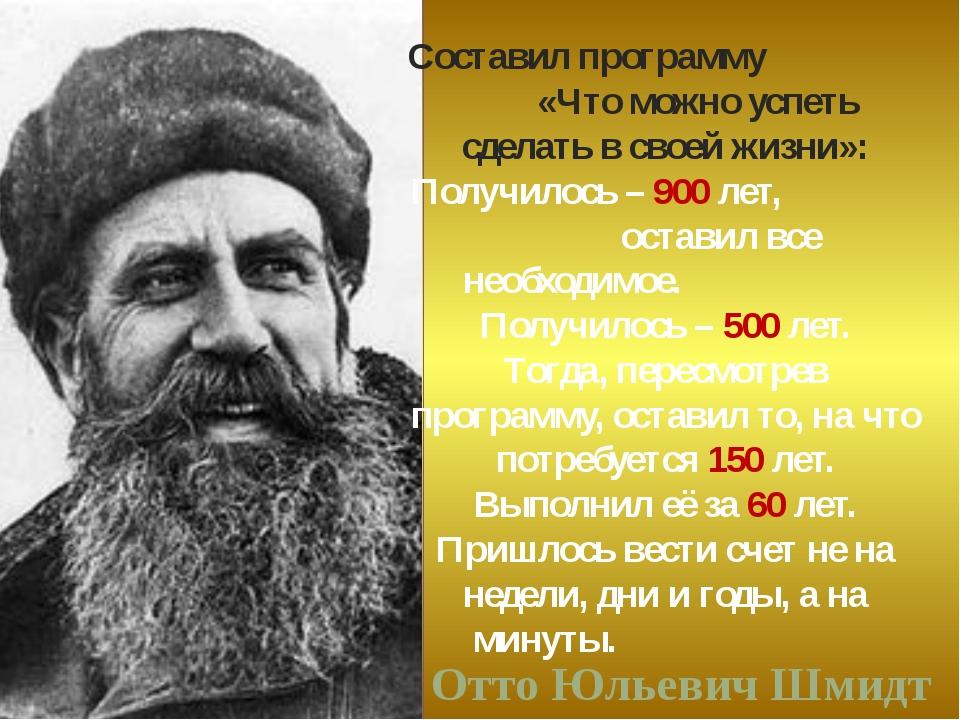 Отто Юльевич Шмидт Составил программу «Что можно успеть сделать в своей жизни...