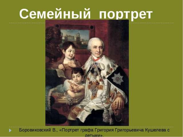 Семейный портрет Боровиковский В., «Портрет графа Григория Григорьевича Кушел...