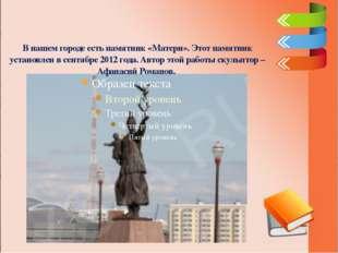 В нашем городе есть памятник «Матери». Этот памятник установлен в сентябре 20