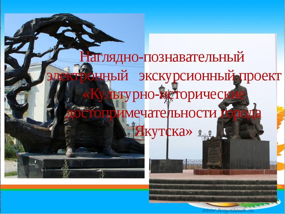 Наглядно-познавательный электронный экскурсионный проект «Культурно-историчес...