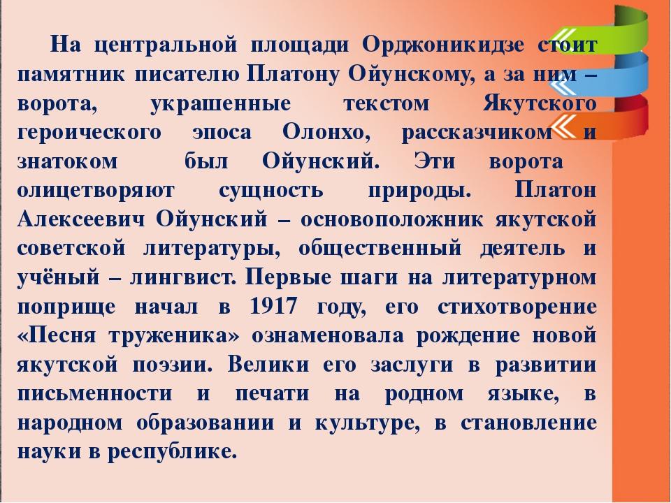 На центральной площади Орджоникидзе стоит памятник писателю Платону Ойунском...