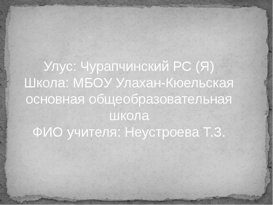 Улус: Чурапчинский РС (Я) Школа: МБОУ Улахан-Кюельская основная общеобразоват...