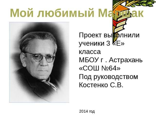Мой любимый Маршак Проект выполнили ученики 3 «Е» класса МБОУ г . Астрахань «...