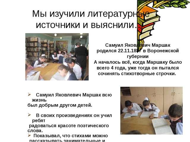 Мы изучили литературные источники и выяснили…. Самуил Яковлевич Маршак родилс...