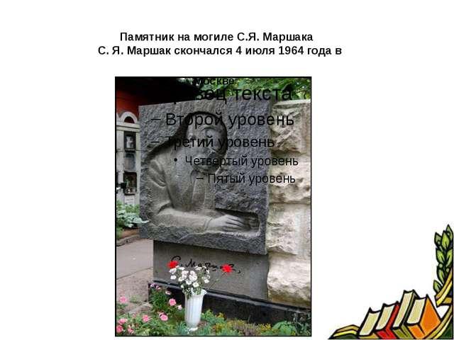 Памятник на могиле С.Я. Маршака С. Я. Маршак скончался 4 июля 1964 года в Мо...