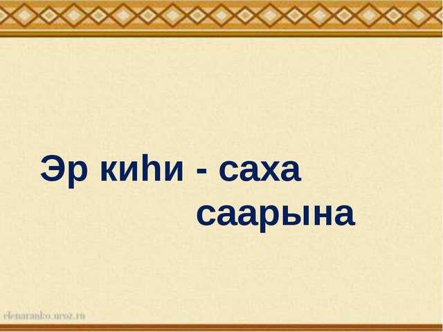 - саха саарына Эр киhи
