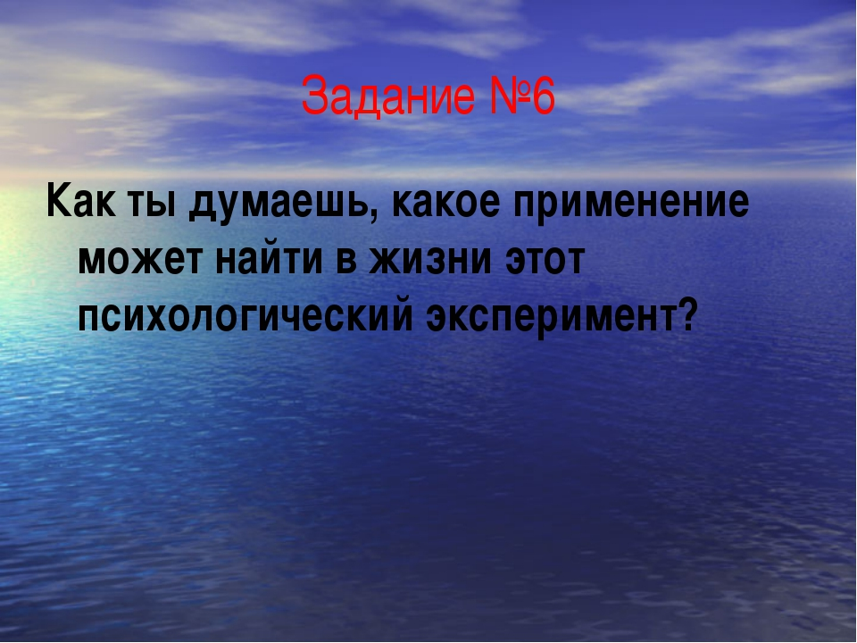 Задание №6 Как ты думаешь, какое применение может найти в жизни этот психолог...